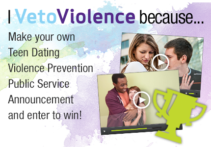 """I VetoViolence Because..."": Teen Dating Violence Public Service Announcement Contest"