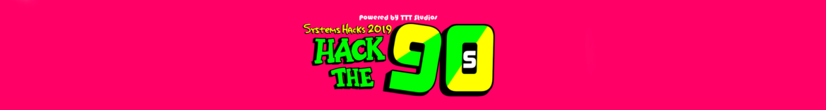 Systems Hacks 2019: HackThe90s - Powered by TTT Studios