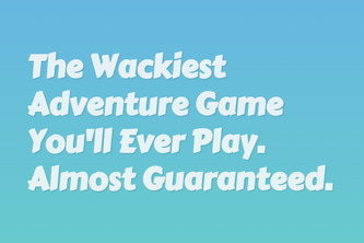 The Wackiest Adventure Game You'll Ever Play.
