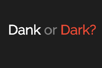 Dank or Dark?