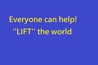 ''Everyone can help! ''LIFT'' the world''