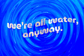 we're all water, anyway.