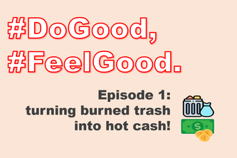 #DoGood, #FeelGood. Episode 1: from burned trash to hot cash