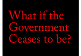 What if the government ceased to be?